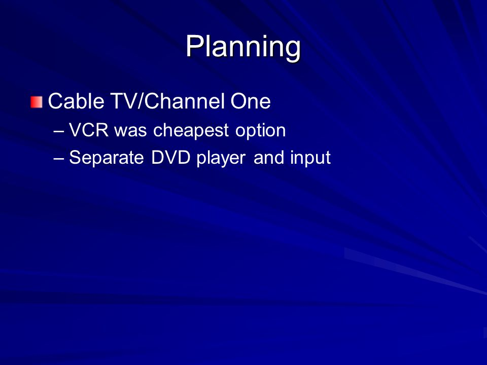 Planning Cable TV/Channel One – –VCR was cheapest option – –Separate DVD player and input
