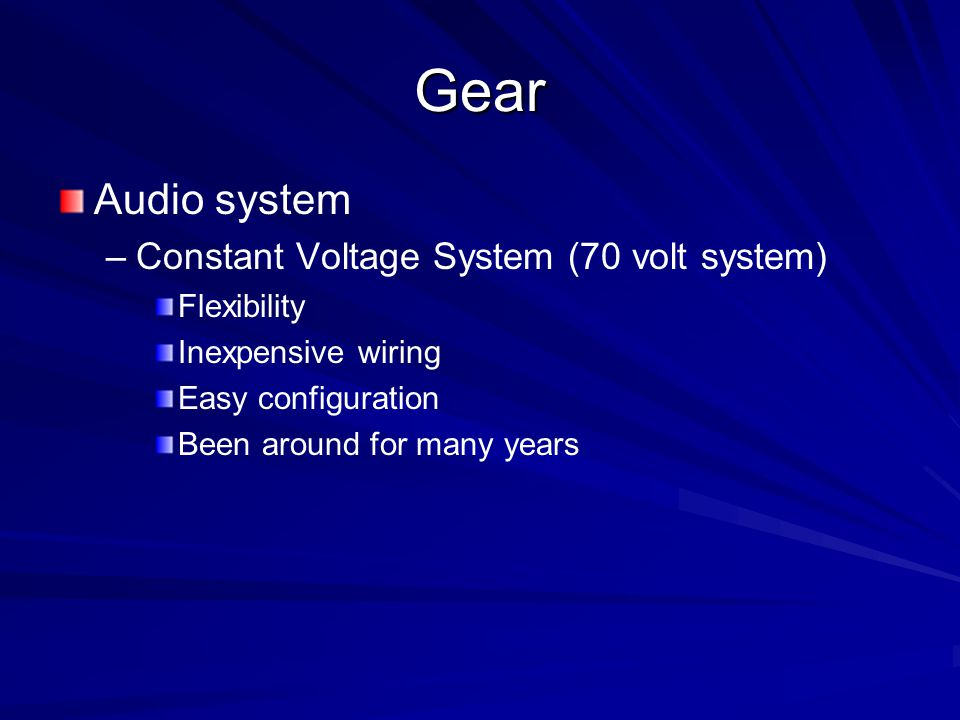 Gear Audio system – –Constant Voltage System (70 volt system) Flexibility Inexpensive wiring Easy configuration Been around for many years