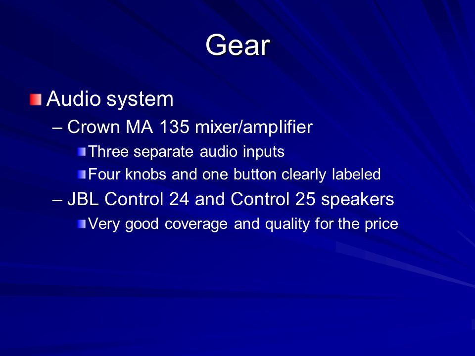 Gear Audio system – –Crown MA 135 mixer/amplifier Three separate audio inputs Four knobs and one button clearly labeled – –JBL Control 24 and Control