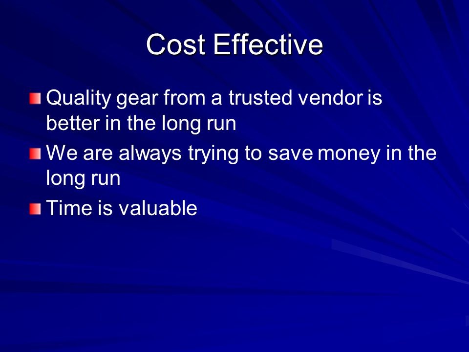 Cost Effective Quality gear from a trusted vendor is better in the long run We are always trying to save money in the long run Time is valuable