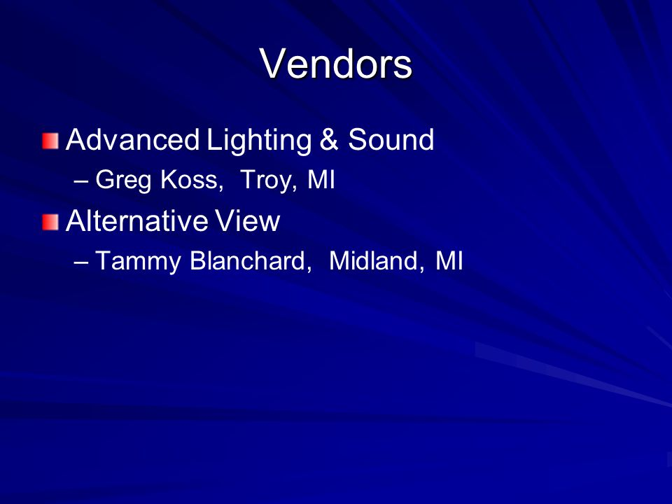 Vendors Advanced Lighting & Sound – –Greg Koss, Troy, MI Alternative View – –Tammy Blanchard, Midland, MI
