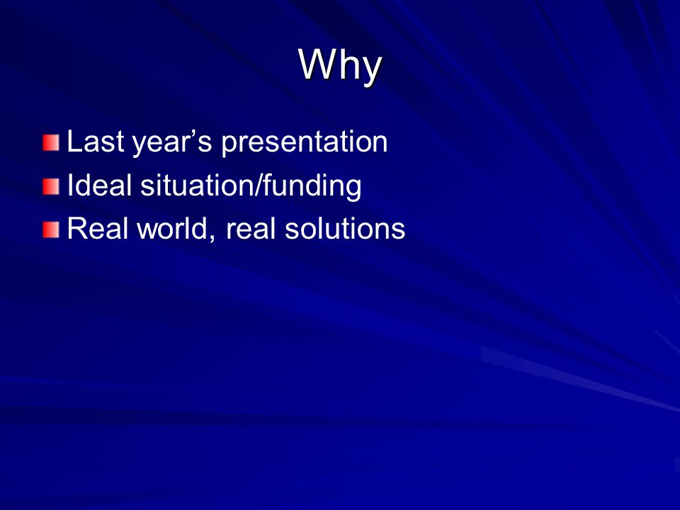 Why Last year's presentation Ideal situation/funding Real world, real solutions