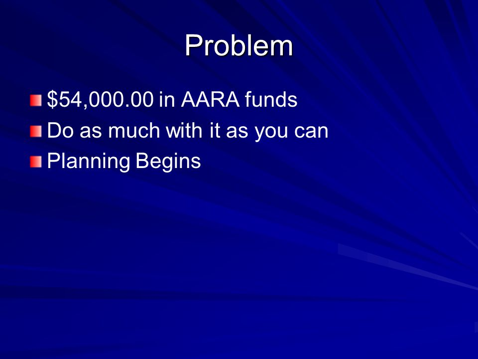 Problem $54,000.00 in AARA funds Do as much with it as you can Planning Begins