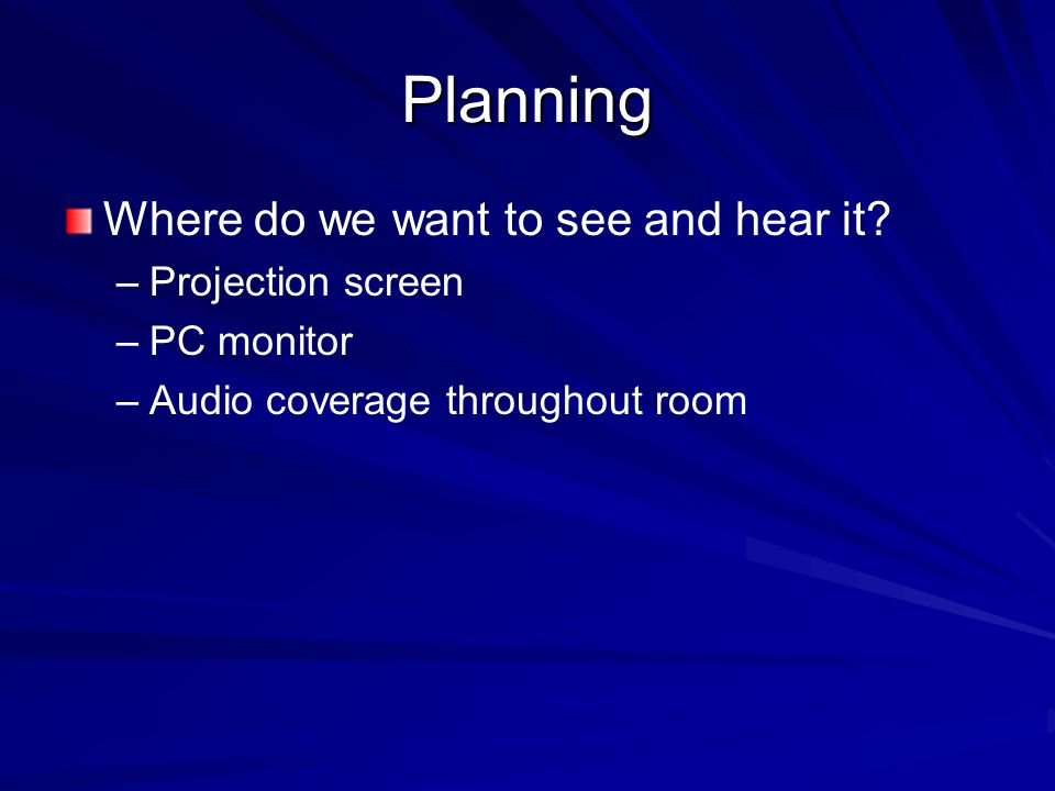 Planning Where do we want to see and hear it? – –Projection screen – –PC monitor – –Audio coverage throughout room