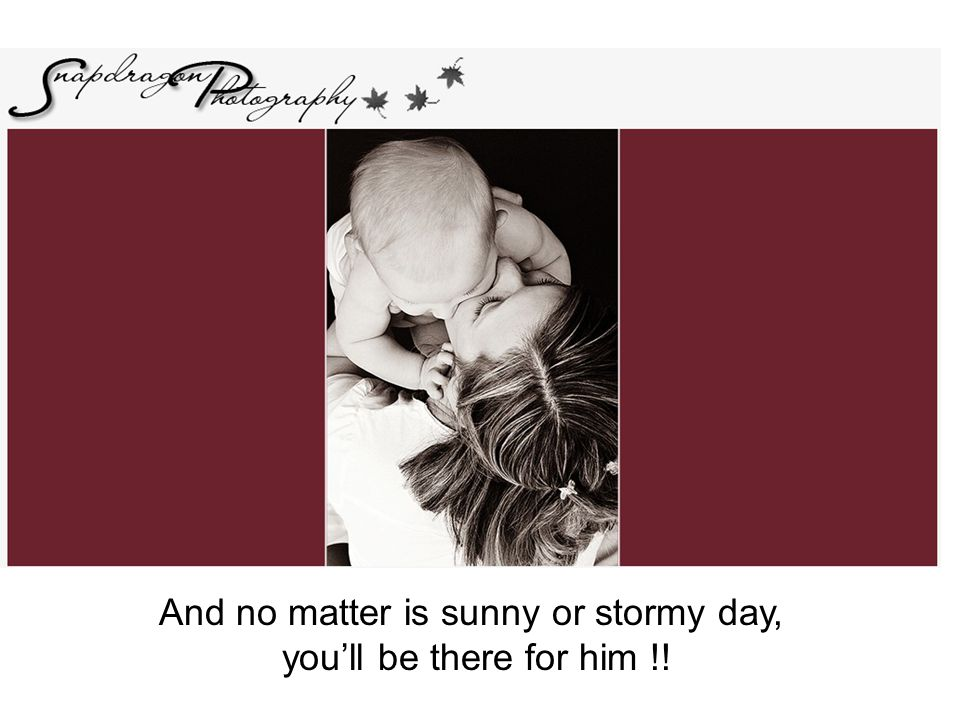 And no matter is sunny or stormy day, you'll be there for him !!