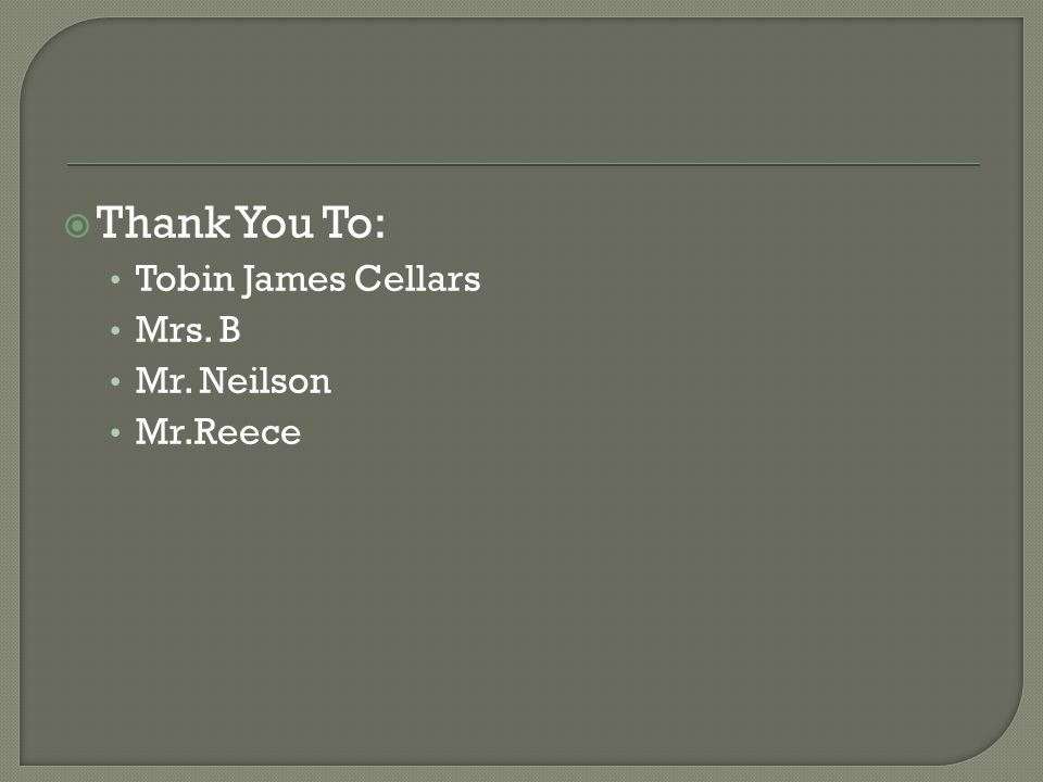 Thank You To: Tobin James Cellars Mrs. B Mr. Neilson Mr.Reece