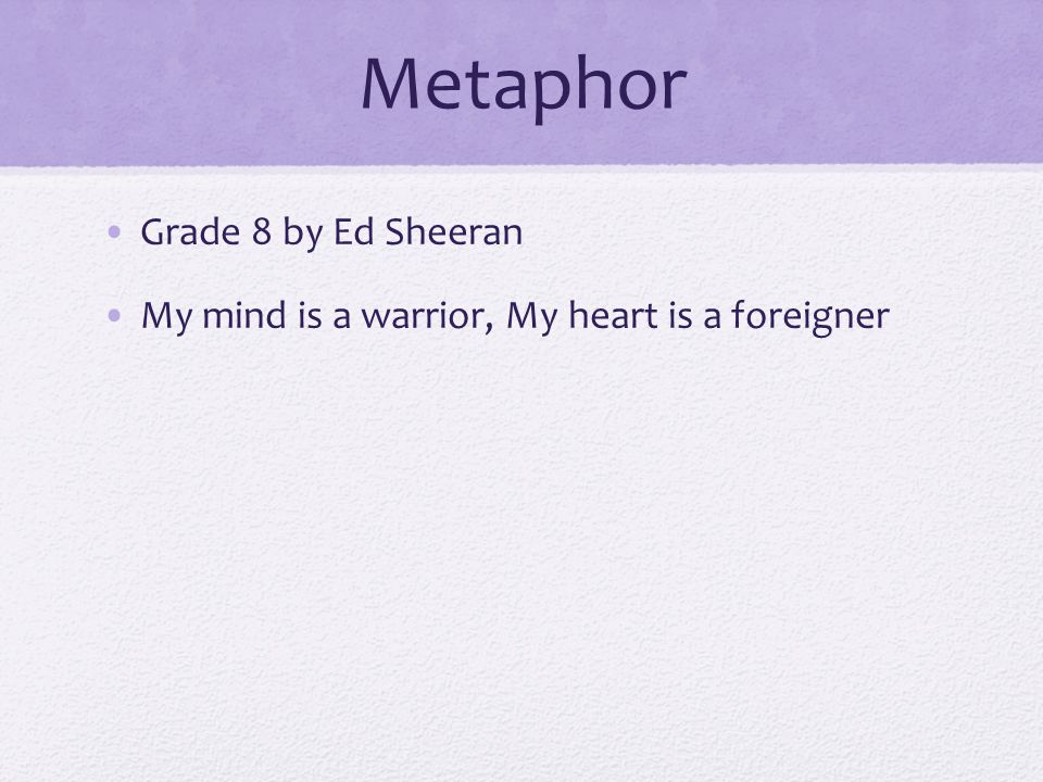 Metaphor Grade 8 by Ed Sheeran My mind is a warrior, My heart is a foreigner