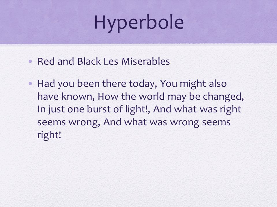 Hyperbole Red and Black Les Miserables Had you been there today, You might also have known, How the world may be changed, In just one burst of light!, And what was right seems wrong, And what was wrong seems right!