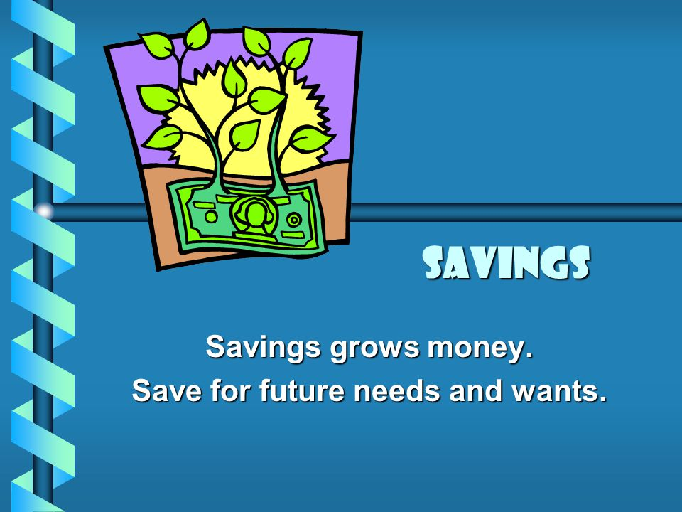 Savings Savings grows money. Save for future needs and wants.