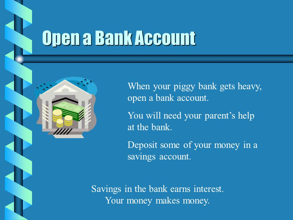 Open a Bank Account When your piggy bank gets heavy, open a bank account.
