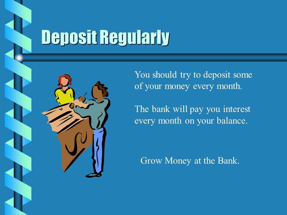 Deposit Regularly You should try to deposit some of your money every month.