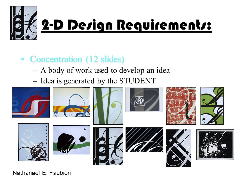 Concentration (12 slides)Concentration (12 slides) –A body of work used to develop an idea –Idea is generated by the STUDENT 2-D Design Requirements: Nathanael E.