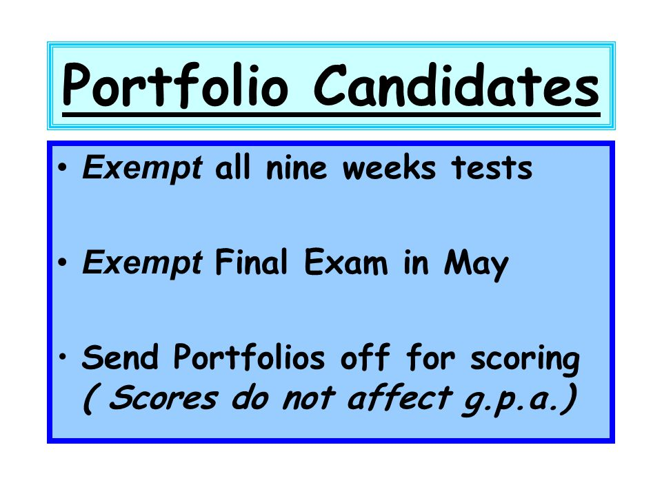 Portfolio Candidates Exempt all nine weeks tests Exempt Final Exam in May Send Portfolios off for scoring ( Scores do not affect g.p.a.)