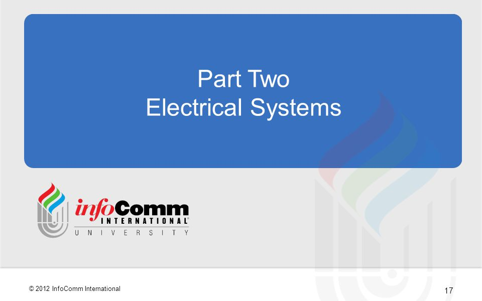 17 © 2012 InfoComm International Part Two Electrical Systems