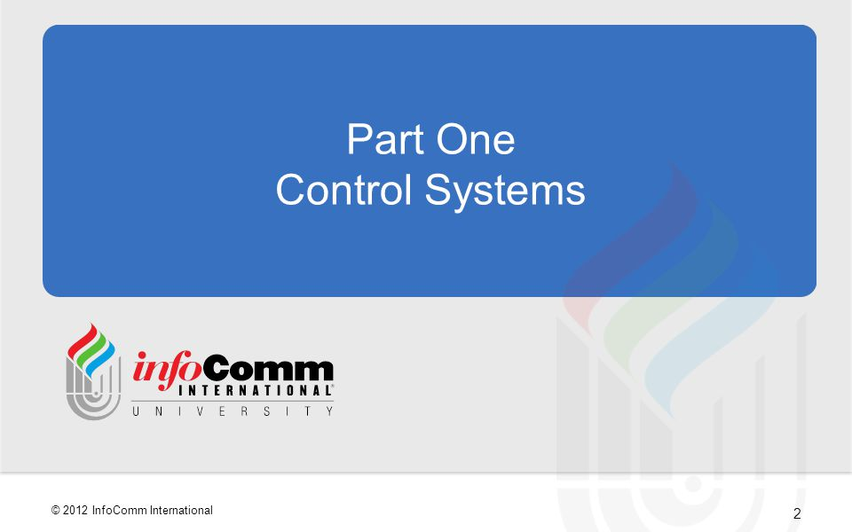 2 © 2012 InfoComm International Part One Control Systems