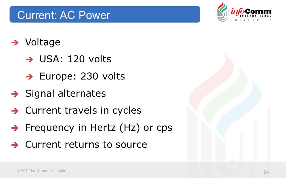 24 © 2012 InfoComm International Current: AC Power  Voltage  USA: 120 volts  Europe: 230 volts  Signal alternates  Current travels in cycles  Frequency in Hertz (Hz) or cps  Current returns to source