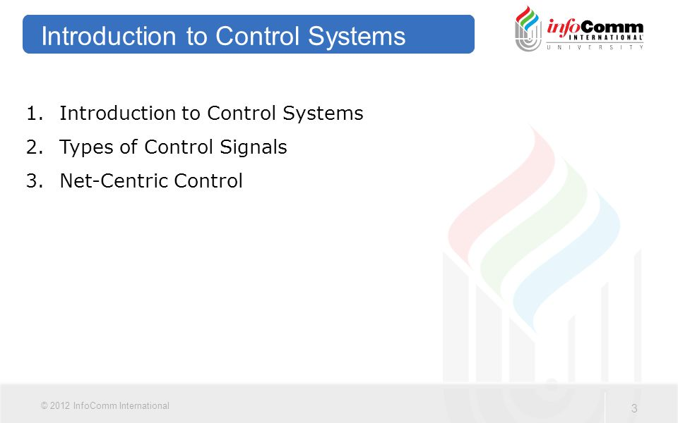 3 © 2012 InfoComm International Introduction to Control Systems 1.Introduction to Control Systems 2.Types of Control Signals 3.Net-Centric Control