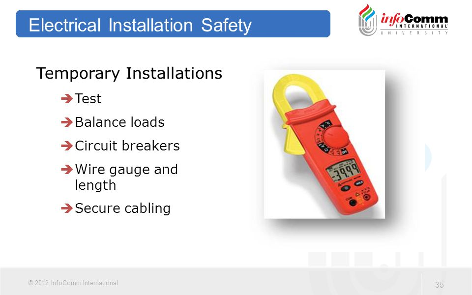 35 © 2012 InfoComm International Electrical Installation Safety Temporary Installations  Test  Balance loads  Circuit breakers  Wire gauge and length  Secure cabling