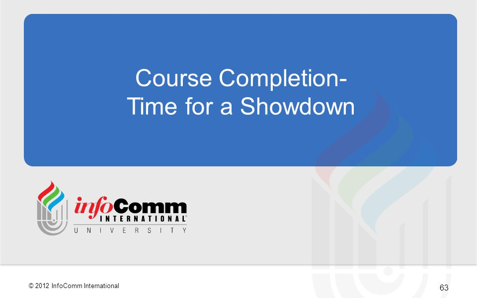 63 © 2012 InfoComm International Course Completion- Time for a Showdown