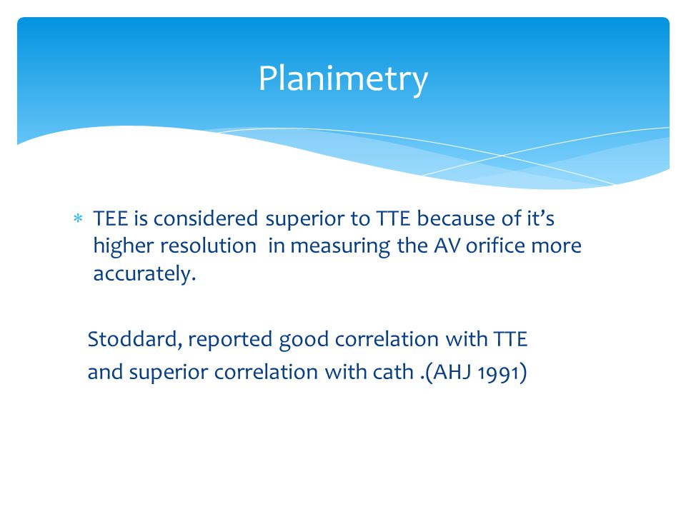  TEE is considered superior to TTE because of it's higher resolution in measuring the AV orifice more accurately.