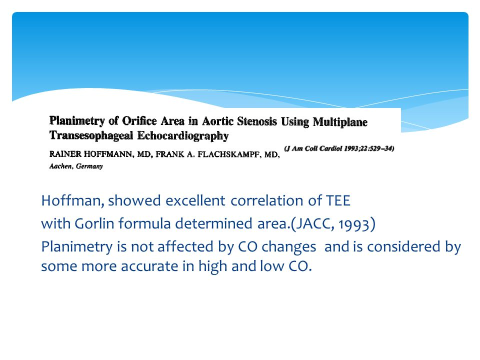 Hoffman, showed excellent correlation of TEE with Gorlin formula determined area.(JACC, 1993) Planimetry is not affected by CO changes and is considered by some more accurate in high and low CO.