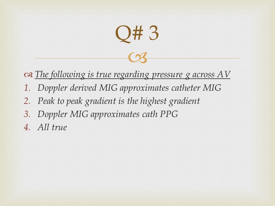   The following is true regarding pressure g across AV 1.Doppler derived MIG approximates catheter MIG 2.Peak to peak gradient is the highest gradient 3.Doppler MIG approximates cath PPG 4.All true Q# 3