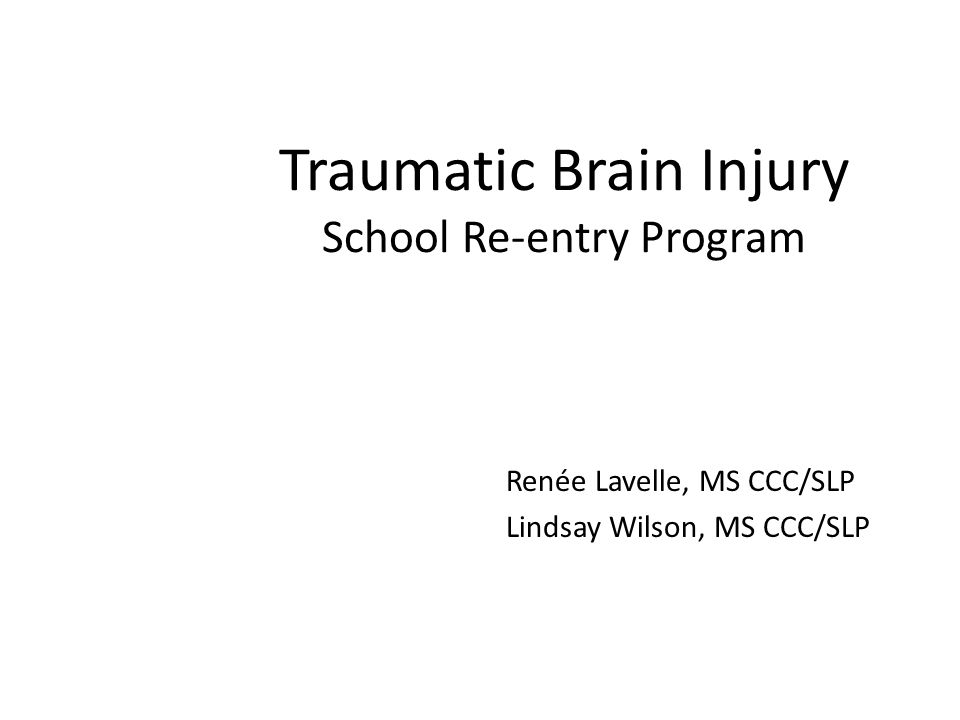 Traumatic Brain Injury School Re-entry Program Renée Lavelle, MS CCC/SLP Lindsay Wilson, MS CCC/SLP