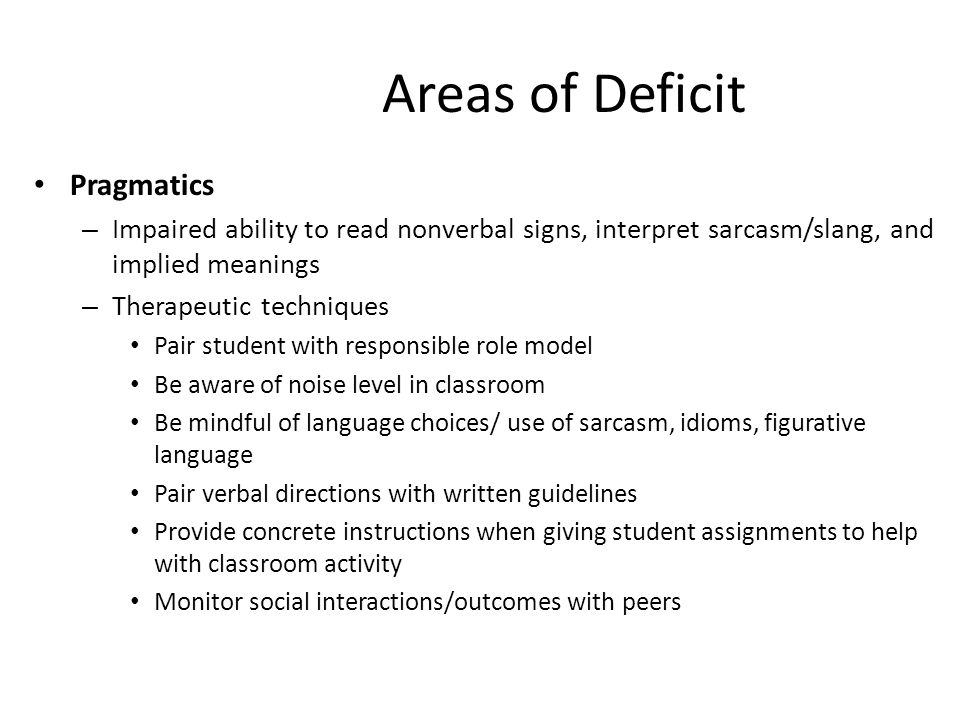 Areas of Deficit Pragmatics – Impaired ability to read nonverbal signs, interpret sarcasm/slang, and implied meanings – Therapeutic techniques Pair student with responsible role model Be aware of noise level in classroom Be mindful of language choices/ use of sarcasm, idioms, figurative language Pair verbal directions with written guidelines Provide concrete instructions when giving student assignments to help with classroom activity Monitor social interactions/outcomes with peers