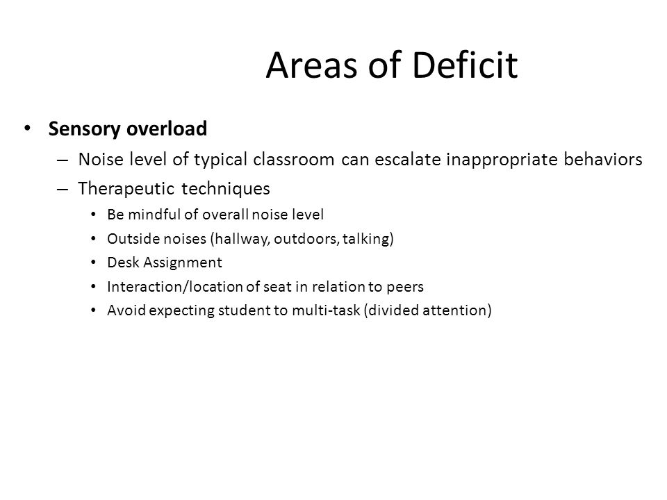 Areas of Deficit Sensory overload – Noise level of typical classroom can escalate inappropriate behaviors – Therapeutic techniques Be mindful of overall noise level Outside noises (hallway, outdoors, talking) Desk Assignment Interaction/location of seat in relation to peers Avoid expecting student to multi-task (divided attention)
