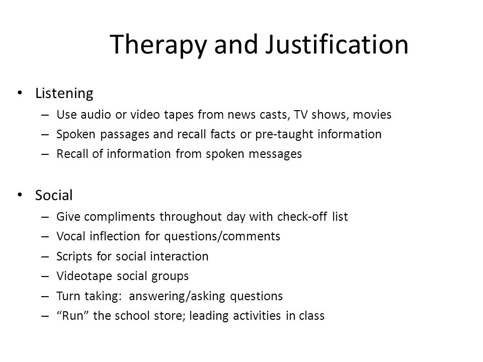 Therapy and Justification Listening – Use audio or video tapes from news casts, TV shows, movies – Spoken passages and recall facts or pre-taught info