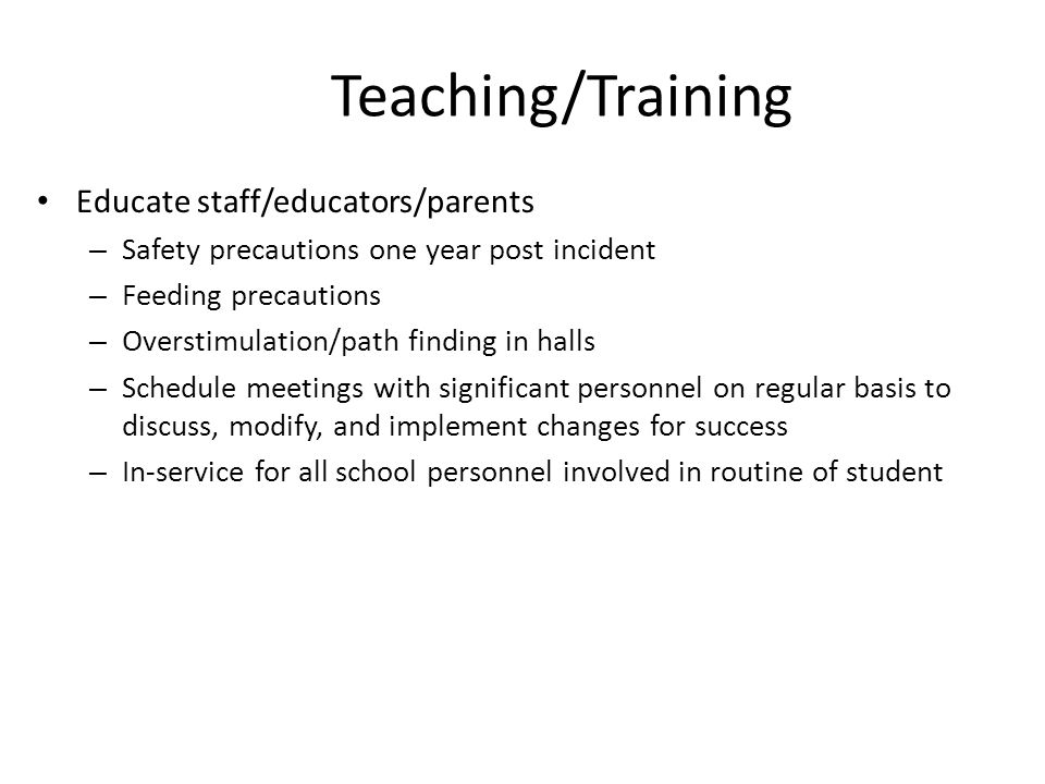 Teaching/Training Educate staff/educators/parents – Safety precautions one year post incident – Feeding precautions – Overstimulation/path finding in