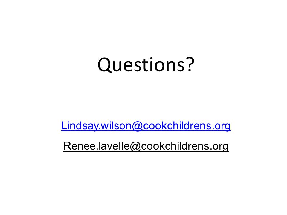 Questions Lindsay.wilson@cookchildrens.org Renee.lavelle@cookchildrens.org