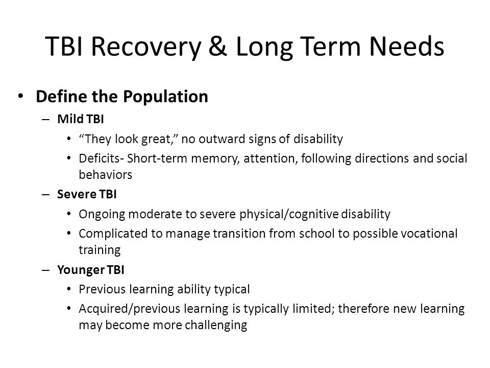 TBI Recovery & Long Term Needs Common Changes – Fatigue – Irritability, anger outbursts, impulsivity – Aggressive acting out, or misbehaving – Passive behavior – Depression – Social immaturity – Sexually inappropriate behavior – Forgetfulness – Distractibility – Difficulty following directions – Poor organizational skills – Poor or lower grades – Initiation