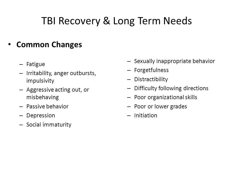 TBI Recovery & Long Term Needs Common Changes – Fatigue – Irritability, anger outbursts, impulsivity – Aggressive acting out, or misbehaving – Passive