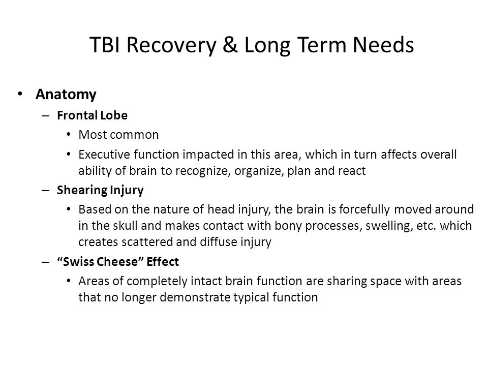 TBI Recovery & Long Term Needs Anatomy – Frontal Lobe Most common Executive function impacted in this area, which in turn affects overall ability of brain to recognize, organize, plan and react – Shearing Injury Based on the nature of head injury, the brain is forcefully moved around in the skull and makes contact with bony processes, swelling, etc.