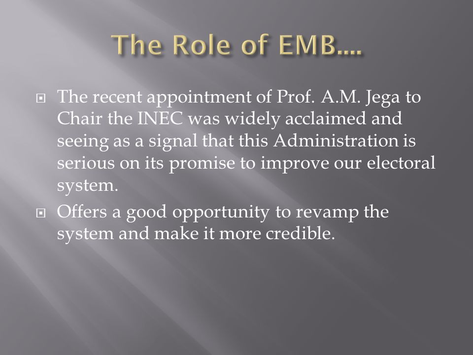  The recent appointment of Prof. A.M. Jega to Chair the INEC was widely acclaimed and seeing as a signal that this Administration is serious on its p