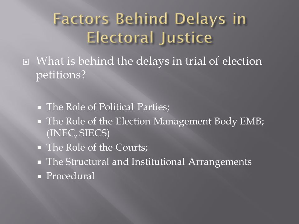  What is behind the delays in trial of election petitions?  The Role of Political Parties;  The Role of the Election Management Body EMB; (INEC, SI
