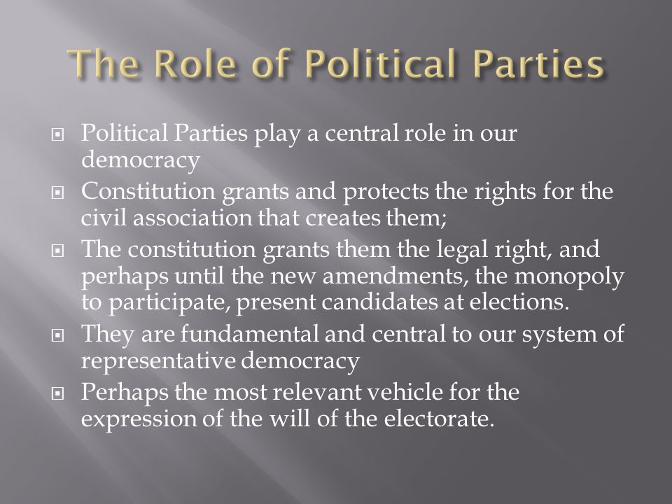  Political Parties play a central role in our democracy  Constitution grants and protects the rights for the civil association that creates them; 
