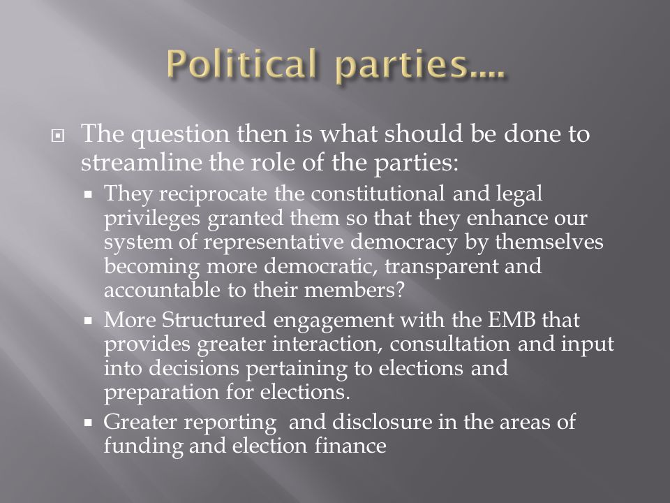  The question then is what should be done to streamline the role of the parties:  They reciprocate the constitutional and legal privileges granted t