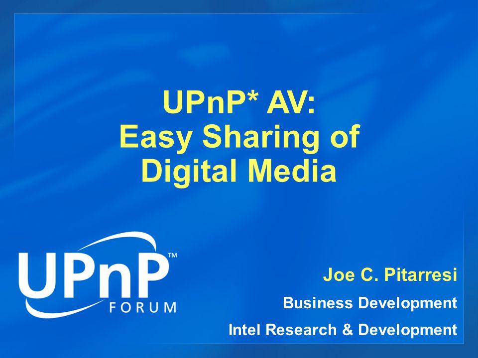 UPnP* AV: Easy Sharing of Digital Media Joe C.