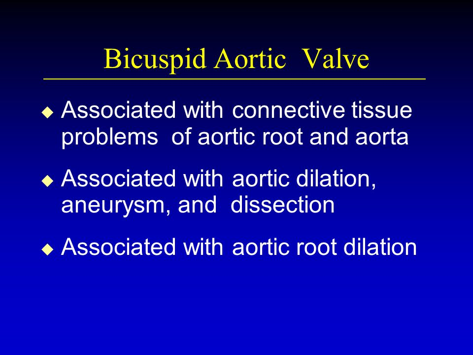 Bicuspid Aortic Valve u u Associated with connective tissue problems of aortic root and aorta u u Associated with aortic dilation, aneurysm, and dissection u u Associated with aortic root dilation