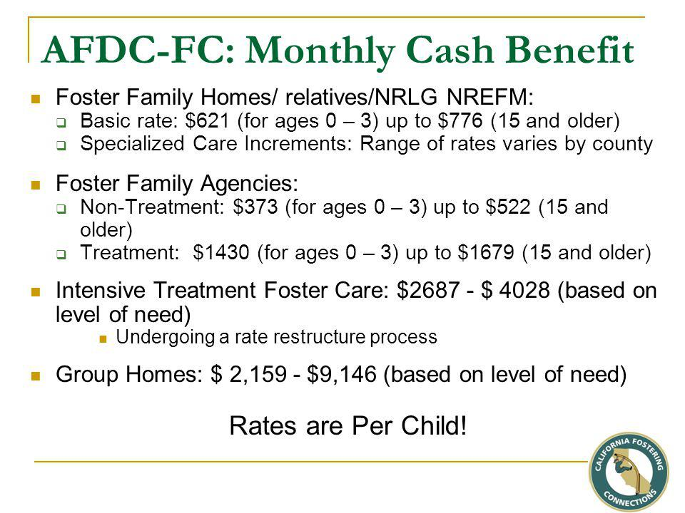 AFDC-FC: Monthly Cash Benefit Foster Family Homes/ relatives/NRLG NREFM:  Basic rate: $621 (for ages 0 – 3) up to $776 (15 and older)  Specialized Care Increments: Range of rates varies by county Foster Family Agencies:  Non-Treatment: $373 (for ages 0 – 3) up to $522 (15 and older)  Treatment: $1430 (for ages 0 – 3) up to $1679 (15 and older) Intensive Treatment Foster Care: $2687 - $ 4028 (based on level of need) Undergoing a rate restructure process Group Homes: $ 2,159 - $9,146 (based on level of need) Rates are Per Child!