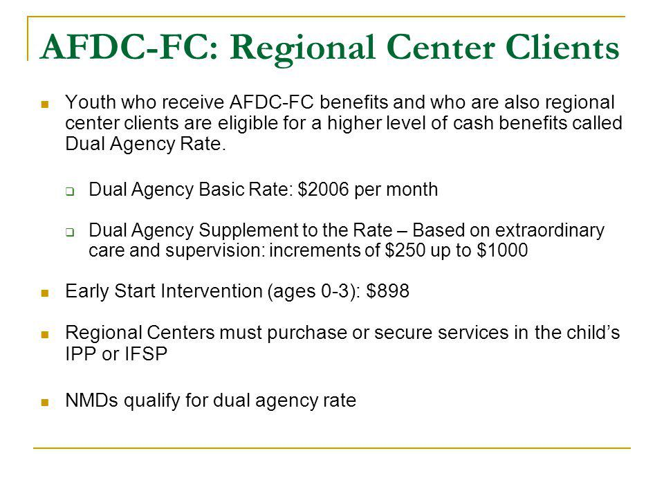 AFDC-FC: Regional Center Clients Youth who receive AFDC-FC benefits and who are also regional center clients are eligible for a higher level of cash benefits called Dual Agency Rate.