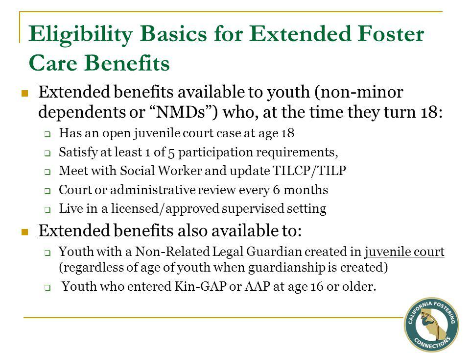 Eligibility Basics for Extended Foster Care Benefits Extended benefits available to youth (non-minor dependents or NMDs ) who, at the time they turn 18:  Has an open juvenile court case at age 18  Satisfy at least 1 of 5 participation requirements,  Meet with Social Worker and update TILCP/TILP  Court or administrative review every 6 months  Live in a licensed/approved supervised setting Extended benefits also available to:  Youth with a Non-Related Legal Guardian created in juvenile court (regardless of age of youth when guardianship is created)  Youth who entered Kin-GAP or AAP at age 16 or older.