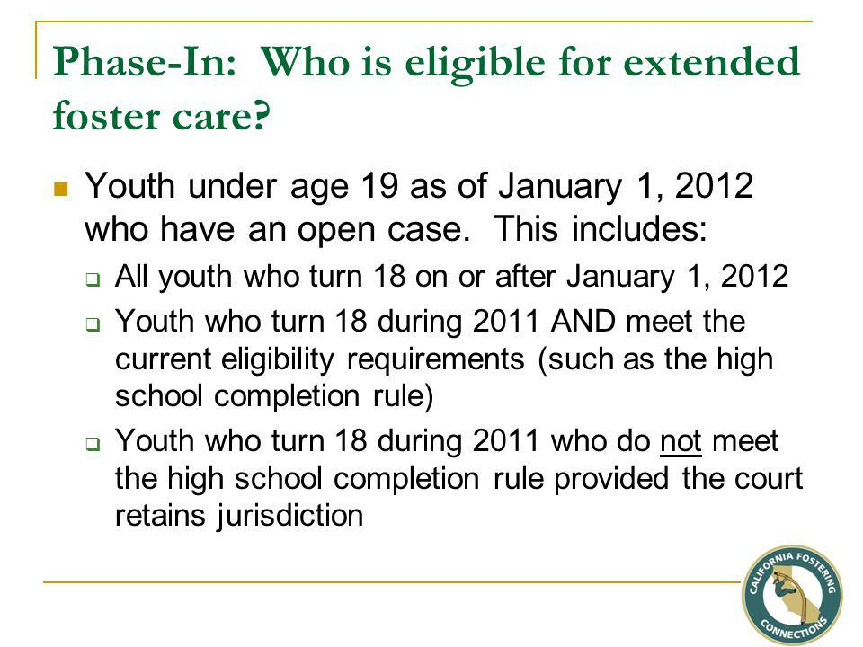 Phase-In: Who is eligible for extended foster care? Youth under age 19 as of January 1, 2012 who have an open case. This includes:  All youth who tur