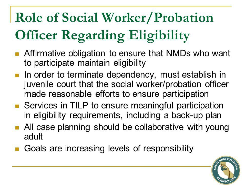 Role of Social Worker/Probation Officer Regarding Eligibility Affirmative obligation to ensure that NMDs who want to participate maintain eligibility