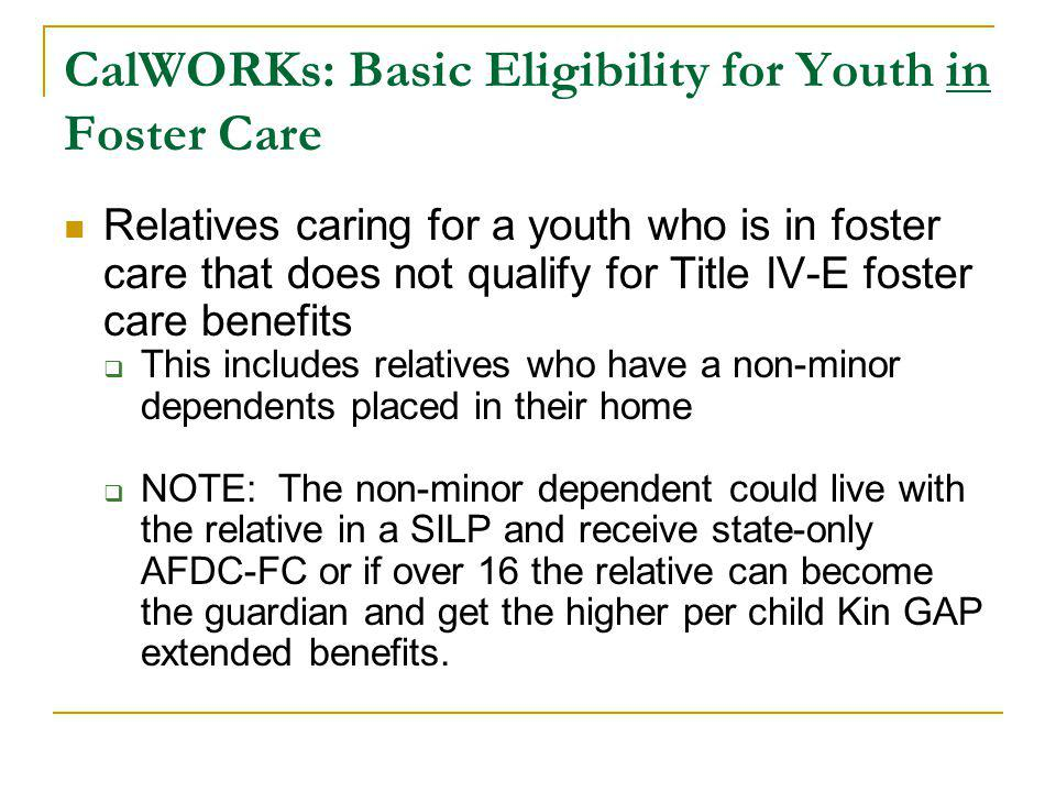 CalWORKs: Basic Eligibility for Youth in Foster Care Relatives caring for a youth who is in foster care that does not qualify for Title IV-E foster ca