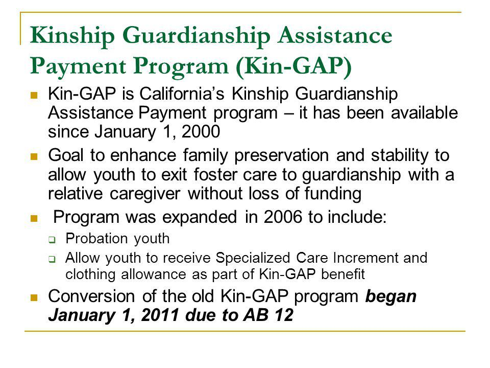 Kinship Guardianship Assistance Payment Program (Kin-GAP) Kin-GAP is California's Kinship Guardianship Assistance Payment program – it has been available since January 1, 2000 Goal to enhance family preservation and stability to allow youth to exit foster care to guardianship with a relative caregiver without loss of funding Program was expanded in 2006 to include:  Probation youth  Allow youth to receive Specialized Care Increment and clothing allowance as part of Kin-GAP benefit Conversion of the old Kin-GAP program began January 1, 2011 due to AB 12