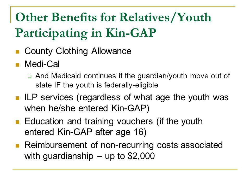 Other Benefits for Relatives/Youth Participating in Kin-GAP County Clothing Allowance Medi-Cal  And Medicaid continues if the guardian/youth move out of state IF the youth is federally-eligible ILP services (regardless of what age the youth was when he/she entered Kin-GAP) Education and training vouchers (if the youth entered Kin-GAP after age 16) Reimbursement of non-recurring costs associated with guardianship – up to $2,000