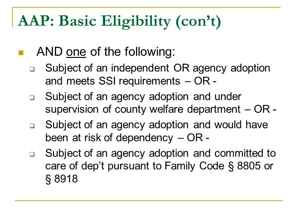 AAP: Basic Eligibility (con't) AND one of the following:  Subject of an independent OR agency adoption and meets SSI requirements – OR -  Subject of